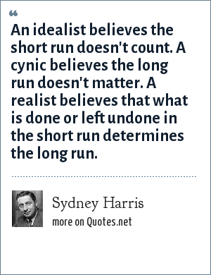 Sydney Harris: An idealist believes the short run doesn't count. A cynic believes the long run doesn't matter. A realist believes that what is done or left undone in the short run determines the long run.