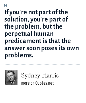 Sydney Harris: If you're not part of the solution, you're part of the problem, but the perpetual human predicament is that the answer soon poses its own problems.