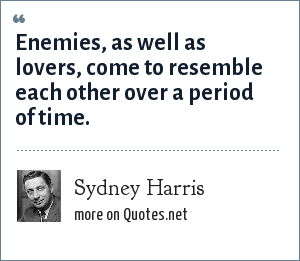 Sydney Harris: Enemies, as well as lovers, come to resemble each other over a period of time.