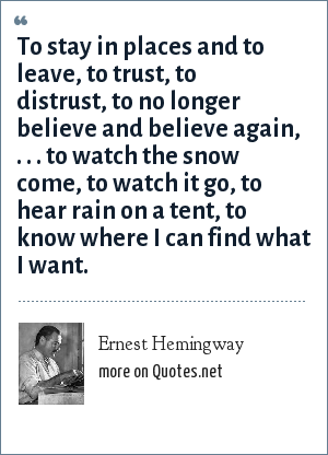 Ernest Hemingway: To stay in places and to leave, to trust, to distrust, to no longer believe and believe again, . . . to watch the snow come, to watch it go, to hear rain on a tent, to know where I can find what I want.
