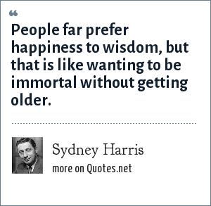 Sydney Harris: People far prefer happiness to wisdom, but that is like wanting to be immortal without getting older.