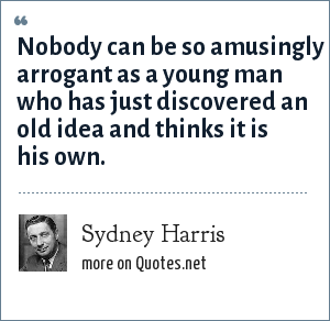 Sydney Harris: Nobody can be so amusingly arrogant as a young man who has just discovered an old idea and thinks it is his own.