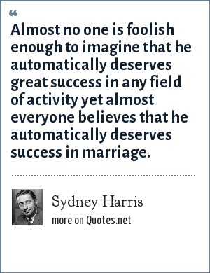 Sydney Harris: Almost no one is foolish enough to imagine that he automatically deserves great success in any field of activity yet almost everyone believes that he automatically deserves success in marriage.