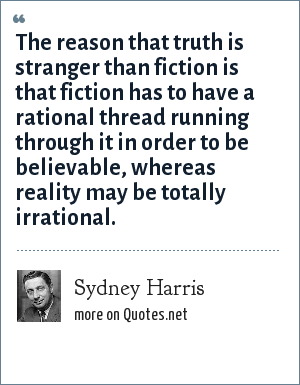 Sydney Harris: The reason that truth is stranger than fiction is that fiction has to have a rational thread running through it in order to be believable, whereas reality may be totally irrational.