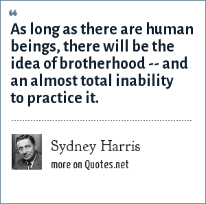 Sydney Harris: As long as there are human beings, there will be the idea of brotherhood -- and an almost total inability to practice it.