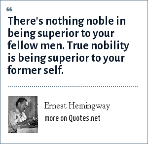 Ernest Hemingway: There's nothing noble in being superior to your fellow men. True nobility is being superior to your former self.