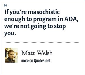 Matt Welsh: If you're masochistic enough to program in ADA, we're not going to stop you.