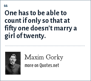 Maxim Gorky: One has to be able to count if only so that at fifty one doesn't marry a girl of twenty.