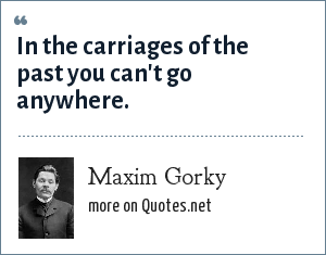 Maxim Gorky: In the carriages of the past you can't go anywhere.