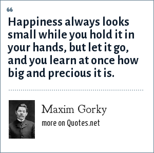 Maxim Gorky: Happiness always looks small while you hold it in your hands, but let it go, and you learn at once how big and precious it is.