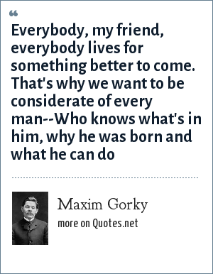 Maxim Gorky: Everybody, my friend, everybody lives for something better to come. That's why we want to be considerate of every man--Who knows what's in him, why he was born and what he can do