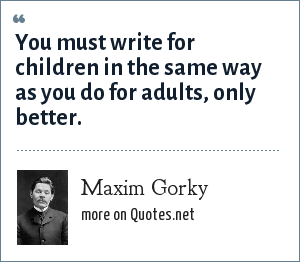 Maxim Gorky: You must write for children in the same way as you do for adults, only better.