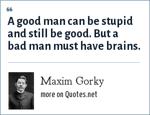 Maxim Gorky: A good man can be stupid and still be good. But a bad man must have brains.