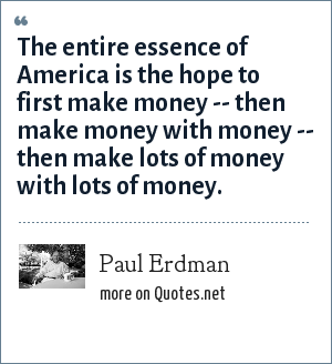 Paul Erdman: The entire essence of America is the hope to first make money -- then make money with money -- then make lots of money with lots of money.