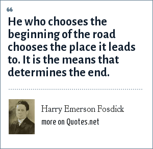 Harry Emerson Fosdick: He who chooses the beginning of the road chooses the place it leads to. It is the means that determines the end.