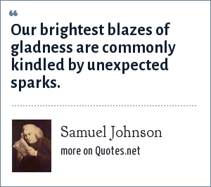 Samuel Johnson: Our brightest blazes of gladness are commonly kindled by unexpected sparks.