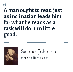 Samuel Johnson: A man ought to read just as inclination leads him for what he reads as a task will do him little good.
