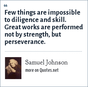 Samuel Johnson: Few things are impossible to diligence and skill. Great works are performed not by strength, but perseverance.