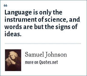 Samuel Johnson: Language is only the instrument of science, and words are but the signs of ideas.