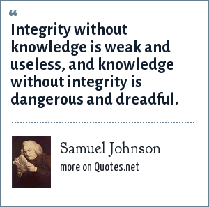 Samuel Johnson: Integrity without knowledge is weak and useless, and knowledge without integrity is dangerous and dreadful.