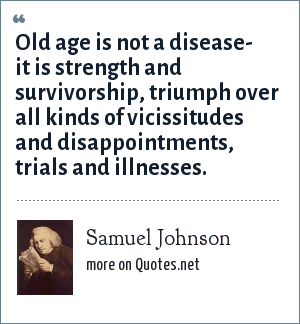 Samuel Johnson: Old age is not a disease- it is strength and survivorship, triumph over all kinds of vicissitudes and disappointments, trials and illnesses.