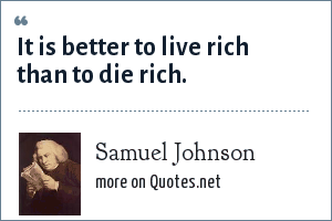 Samuel Johnson: It is better to live rich than to die rich.