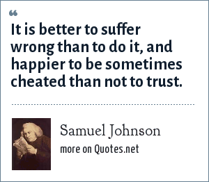Samuel Johnson: It is better to suffer wrong than to do it, and happier to be sometimes cheated than not to trust.