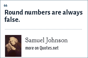 Samuel Johnson: Round numbers are always false.