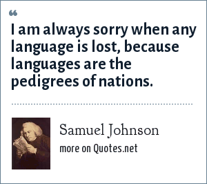 Samuel Johnson: I am always sorry when any language is lost, because languages are the pedigrees of nations.