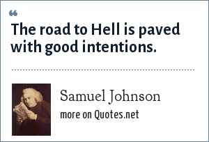 Samuel Johnson: The road to Hell is paved with good intentions.
