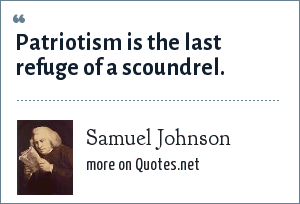 Samuel Johnson: Patriotism is the last refuge of a scoundrel.