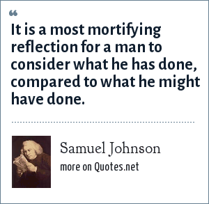 Samuel Johnson: It is a most mortifying reflection for a man to consider what he has done, compared to what he might have done.