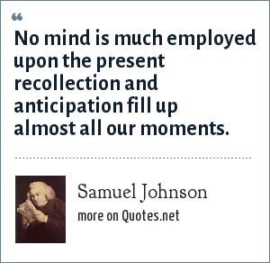 Samuel Johnson: No mind is much employed upon the present recollection and anticipation fill up almost all our moments.