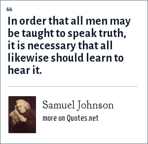 Samuel Johnson: In order that all men may be taught to speak truth, it is necessary that all likewise should learn to hear it.