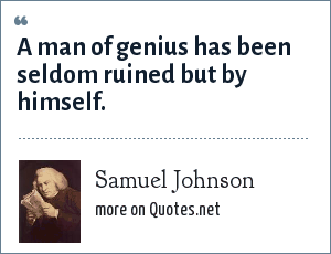 Samuel Johnson: A man of genius has been seldom ruined but by himself.