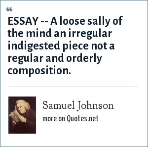 Samuel Johnson: ESSAY -- A loose sally of the mind an irregular indigested piece not a regular and orderly composition.