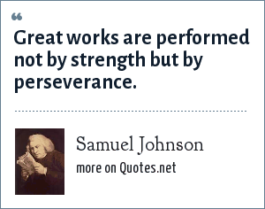 Samuel Johnson: Great works are performed not by strength but by perseverance.