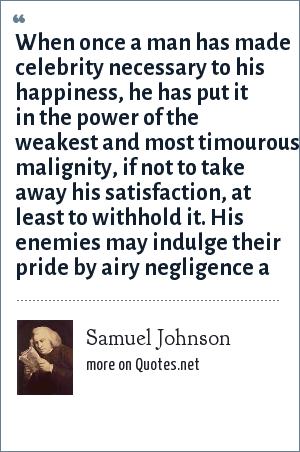 Samuel Johnson: When once a man has made celebrity necessary to his happiness, he has put it in the power of the weakest and most timourous malignity, if not to take away his satisfaction, at least to withhold it. His enemies may indulge their pride by airy negligence a