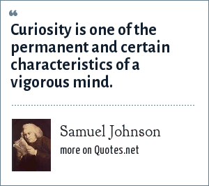 Samuel Johnson: Curiosity is one of the permanent and certain characteristics of a vigorous mind.