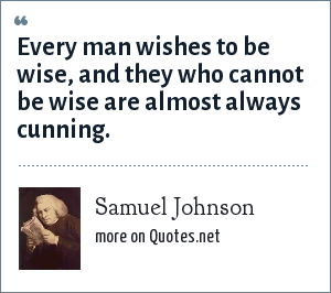 Samuel Johnson: Every man wishes to be wise, and they who cannot be wise are almost always cunning.