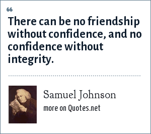 Samuel Johnson: There can be no friendship without confidence, and no confidence without integrity.