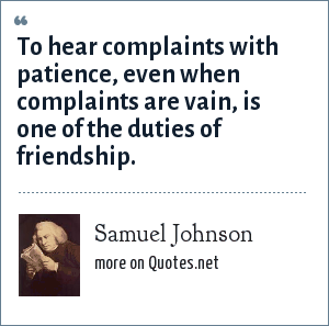 Samuel Johnson: To hear complaints with patience, even when complaints are vain, is one of the duties of friendship.