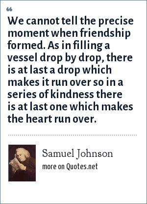 Samuel Johnson: We cannot tell the precise moment when friendship formed. As in filling a vessel drop by drop, there is at last a drop which makes it run over so in a series of kindness there is at last one which makes the heart run over.