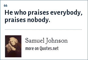 Samuel Johnson: He who praises everybody, praises nobody.