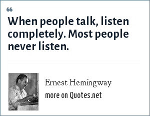 Ernest Hemingway: When people talk, listen completely. Most people never listen.