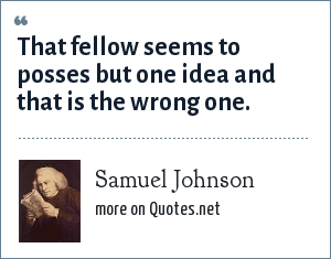 Samuel Johnson: That fellow seems to posses but one idea and that is the wrong one.