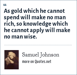 Samuel Johnson: As gold which he cannot spend will make no man rich, so knowledge which he cannot apply will make no man wise.
