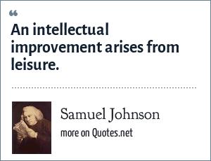 Samuel Johnson: An intellectual improvement arises from leisure.