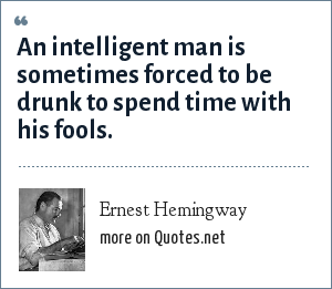 Ernest Hemingway: An intelligent man is sometimes forced to be drunk to spend time with his fools.