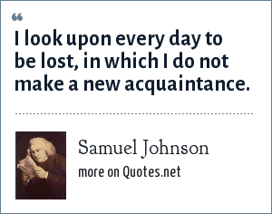 Samuel Johnson: I look upon every day to be lost, in which I do not make a new acquaintance.